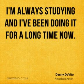 I'm always studying and I've been doing it for a long time now.