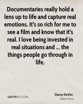Danny DeVito - Documentaries really hold a lens up to life and capture real emotions. It's so rich for me to see a film and know that it's real. I love being invested in real situations and ... the things people go through in life.
