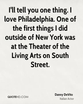I'll tell you one thing. I love Philadelphia. One of the first things I did outside of New York was at the Theater of the Living Arts on South Street.