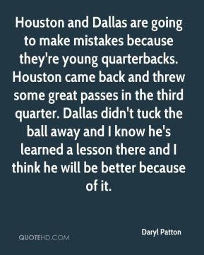 Daryl Patton - Houston and Dallas are going to make mistakes because they're young quarterbacks. Houston came back and threw some great passes in the third quarter. Dallas didn't tuck the ball away and I know he's learned a lesson there and I think he will be better because of it.