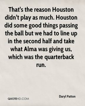 That's the reason Houston didn't play as much. Houston did some good things passing the ball but we had to line up in the second half and take what Alma was giving us, which was the quarterback run.
