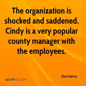 Dave Byron - The organization is shocked and saddened. Cindy is a very popular county manager with the employees.
