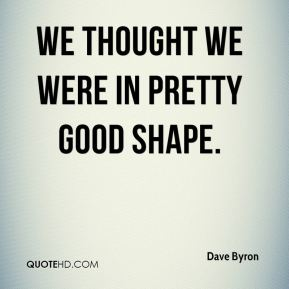 Dave Byron - We thought we were in pretty good shape.
