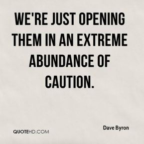 Dave Byron - We're just opening them in an extreme abundance of caution.