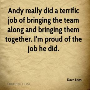 Dave Loos - Andy really did a terrific job of bringing the team along and bringing them together. I'm proud of the job he did.