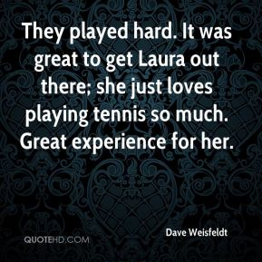 Dave Weisfeldt - They played hard. It was great to get Laura out there; she just loves playing tennis so much. Great experience for her.