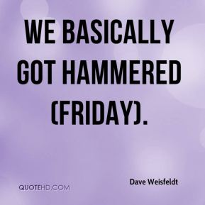 Dave Weisfeldt - We basically got hammered (Friday).