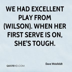 Dave Weisfeldt - We had excellent play from (Wilson). When her first serve is on, she's tough.