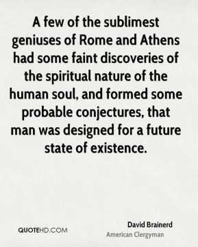 A few of the sublimest geniuses of Rome and Athens had some faint discoveries of the spiritual nature of the human soul, and formed some probable conjectures, that man was designed for a future state of existence.