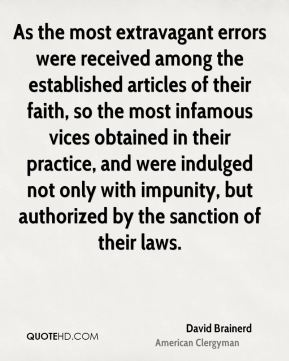 David Brainerd - As the most extravagant errors were received among the established articles of their faith, so the most infamous vices obtained in their practice, and were indulged not only with impunity, but authorized by the sanction of their laws.