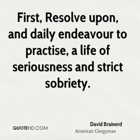 First, Resolve upon, and daily endeavour to practise, a life of seriousness and strict sobriety.