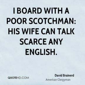 I board with a poor Scotchman: his wife can talk scarce any English.