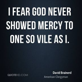 I fear God never showed mercy to one so vile as I.