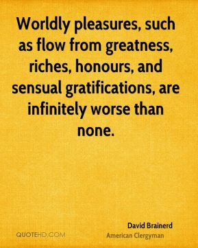 David Brainerd - Worldly pleasures, such as flow from greatness, riches, honours, and sensual gratifications, are infinitely worse than none.