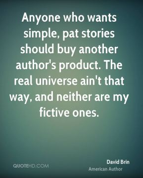 David Brin - Anyone who wants simple, pat stories should buy another author's product. The real universe ain't that way, and neither are my fictive ones.