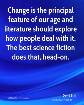David Brin - Change is the principal feature of our age and literature should explore how people deal with it. The best science fiction does that, head-on.
