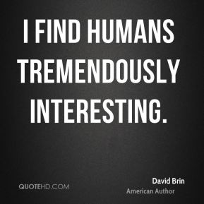 I find humans tremendously interesting.