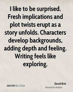 I like to be surprised. Fresh implications and plot twists erupt as a story unfolds. Characters develop backgrounds, adding depth and feeling. Writing feels like exploring.