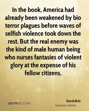 David Brin - In the book, America had already been weakened by bio terror plagues before waves of selfish violence took down the rest. But the real enemy was the kind of male human being who nurses fantasies of violent glory at the expense of his fellow citizens.