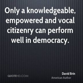 David Brin - Only a knowledgeable, empowered and vocal citizenry can perform well in democracy.