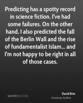 David Brin - Predicting has a spotty record in science fiction. I've had some failures. On the other hand, I also predicted the fall of the Berlin Wall and the rise of fundamentalist Islam... and I'm not happy to be right in all of those cases.