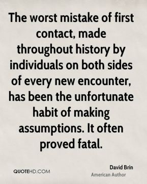David Brin - The worst mistake of first contact, made throughout history by individuals on both sides of every new encounter, has been the unfortunate habit of making assumptions. It often proved fatal.