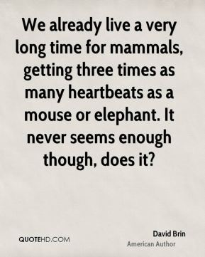 David Brin - We already live a very long time for mammals, getting three times as many heartbeats as a mouse or elephant. It never seems enough though, does it?