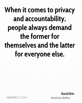 David Brin - When it comes to privacy and accountability, people always demand the former for themselves and the latter for everyone else.