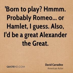 David Carradine - 'Born to play? Hmmm. Probably Romeo... or Hamlet, I guess. Also, I'd be a great Alexander the Great.