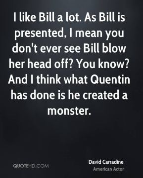 I like Bill a lot. As Bill is presented, I mean you don't ever see Bill blow her head off? You know? And I think what Quentin has done is he created a monster.