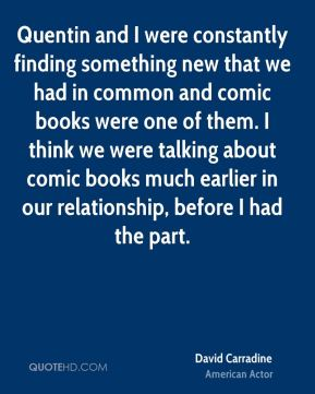 Quentin and I were constantly finding something new that we had in common and comic books were one of them. I think we were talking about comic books much earlier in our relationship, before I had the part.