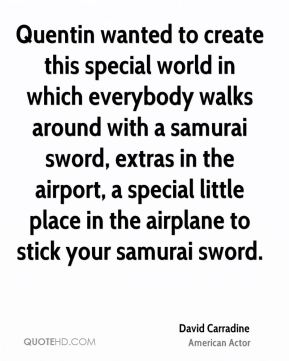David Carradine - Quentin wanted to create this special world in which everybody walks around with a samurai sword, extras in the airport, a special little place in the airplane to stick your samurai sword.