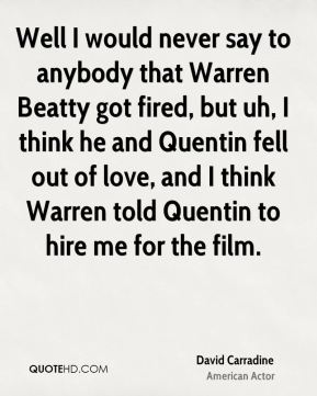 David Carradine - Well I would never say to anybody that Warren Beatty got fired, but uh, I think he and Quentin fell out of love, and I think Warren told Quentin to hire me for the film.