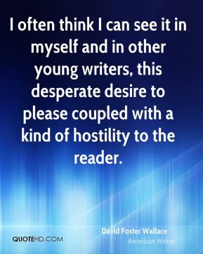 David Foster Wallace - I often think I can see it in myself and in other young writers, this desperate desire to please coupled with a kind of hostility to the reader.