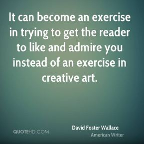 David Foster Wallace - It can become an exercise in trying to get the reader to like and admire you instead of an exercise in creative art.
