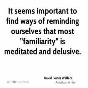 "It seems important to find ways of reminding ourselves that most ""familiarity"" is meditated and delusive."