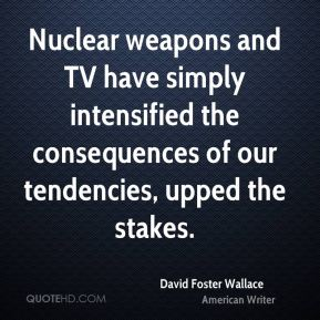 Nuclear weapons and TV have simply intensified the consequences of our tendencies, upped the stakes.