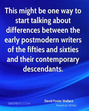This might be one way to start talking about differences between the early postmodern writers of the fifties and sixties and their contemporary descendants.