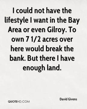 I could not have the lifestyle I want in the Bay Area or even Gilroy. To own 7 1/2 acres over here would break the bank. But there I have enough land.