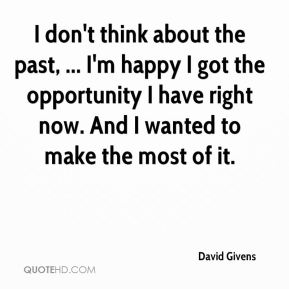 I don't think about the past, ... I'm happy I got the opportunity I have right now. And I wanted to make the most of it.