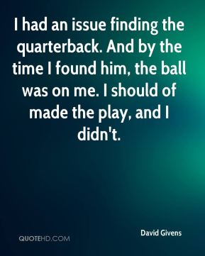 I had an issue finding the quarterback. And by the time I found him, the ball was on me. I should of made the play, and I didn't.