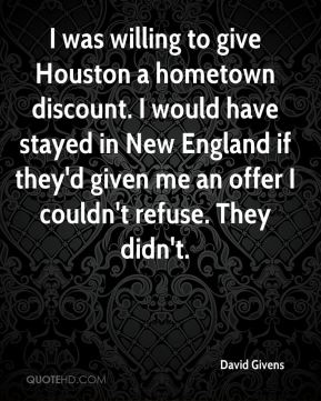 David Givens - I was willing to give Houston a hometown discount. I would have stayed in New England if they'd given me an offer I couldn't refuse. They didn't.