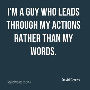 I'm a guy who leads through my actions rather than my words.
