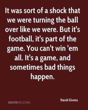 It was sort of a shock that we were turning the ball over like we were. But it's football, it's part of the game. You can't win 'em all. It's a game, and sometimes bad things happen.