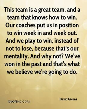 This team is a great team, and a team that knows how to win. Our coaches put us in position to win week in and week out. And we play to win, instead of not to lose, because that's our mentality. And why not? We've won in the past and that's what we believe we're going to do.