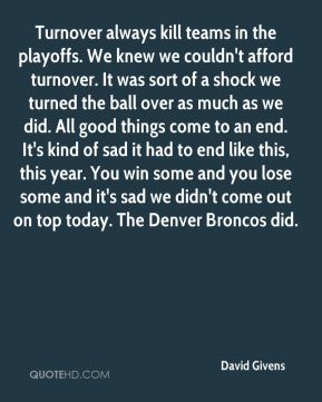 Turnover always kill teams in the playoffs. We knew we couldn't afford turnover. It was sort of a shock we turned the ball over as much as we did. All good things come to an end. It's kind of sad it had to end like this, this year. You win some and you lose some and it's sad we didn't come out on top today. The Denver Broncos did.