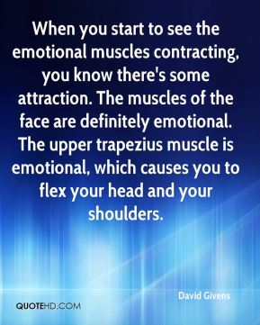 When you start to see the emotional muscles contracting, you know there's some attraction. The muscles of the face are definitely emotional. The upper trapezius muscle is emotional, which causes you to flex your head and your shoulders.