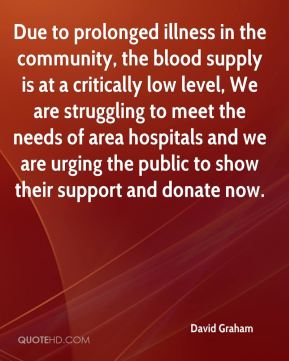 David Graham - Due to prolonged illness in the community, the blood supply is at a critically low level, We are struggling to meet the needs of area hospitals and we are urging the public to show their support and donate now.