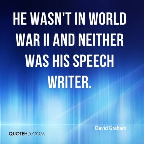 David Graham - He wasn't in World War II and neither was his speech writer.