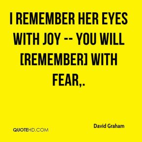 David Graham - I remember her eyes with joy -- you will [remember] with fear.